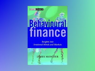 Behavioural Finance: Insights into Irrational Minds and Markets av James Montier