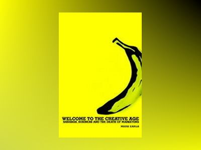Welcome to the Creative Age: Bananas, Business and the Death of Marketing av Mark Earls
