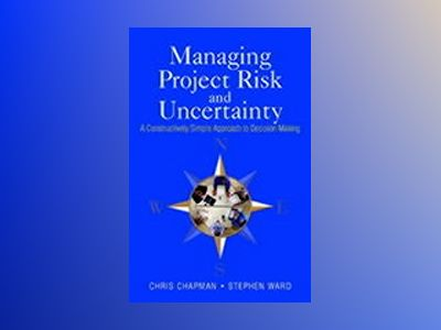 Managing Project Risk and Uncertainty: A Constructively Simple Approach to av Chris Chapman