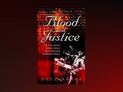 Blood and Justice: The 17 Century Parisian Doctor Who Made Blood Transfusio av Pete Moore