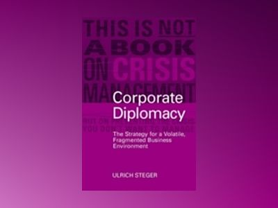 Corporate Diplomacy: The Strategy for a Volatile, Fragmented Business Envir av Ulrich Steger