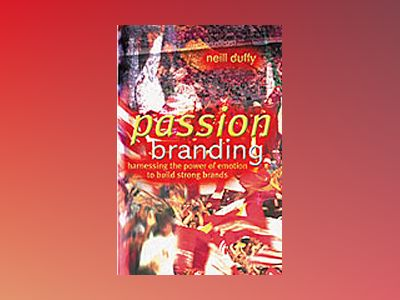 Passion Branding: Harnessing the Power of Emotion to Build Strong Brands av Neill Duffy