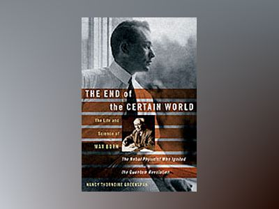 The End of the Certain World: The Life and Science of Max Born, the Nobel P av Nancy Thorndike Greenspan
