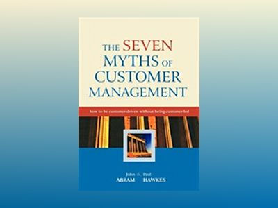 The Seven Myths of Customer Management: How to be Customer-Driven Without B av John Abram