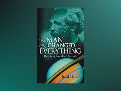 The Man Who Changed Everything: The Life of James Clerk Maxwell av Basil Mahon
