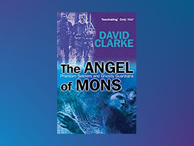 The Angel of Mons: Phantom Soldiers and Ghostly Guardians av David Clarke
