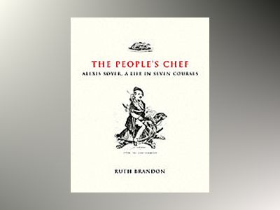 The People's Chef: Alexis Soyer, A Life in Seven Courses av Ruth Brandon