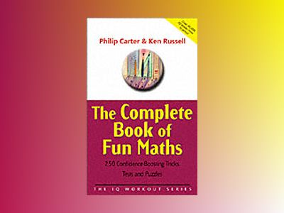 The Complete Book of Fun Maths: 250 Confidence-boosting Tricks, Tests and P av Philip Carter