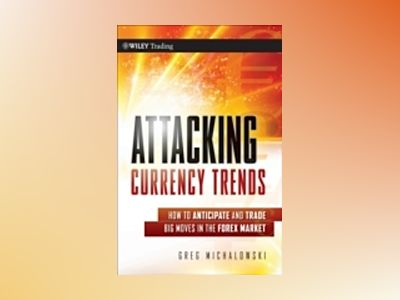 Attacking Currency Trends: How to Anticipate and Trade Big Moves in the For av Greg Michalowski