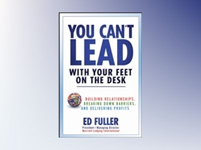 You Can't Lead With Your Feet On the Desk: Building Relationships, Breaking av Ed Fuller