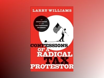 Confessions of a Radical Tax Protestor: An Inside Expose of the Tax Resista av Larry R. Williams