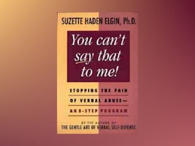 You cant say that to me - stopping the pain of verbal abuse - an 8-step pro av Suzette Haden Elgin