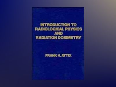 Introduction to Radiological Physics and Radiation Dosimetry av Frank Herbert Attix
