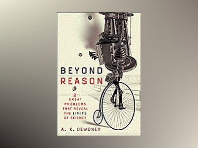 Beyond Reason: Eight Great Problems that Reveal the Limits of Science av A. K. Dewdney