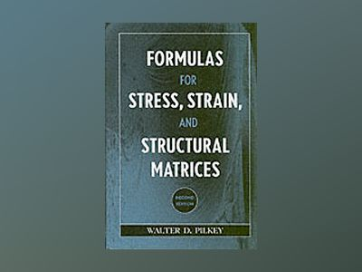 Formulas for Stress, Strain, and Structural Matrices, 2nd Edition av Walter D. Pilkey