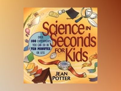 Science in Seconds for Kids: Over 100 Experiments You Can Do in Ten Minutes av Jean Potter
