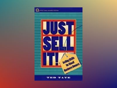Just Sell It!: Selling Skills for Small Business Owners av Ted Tate