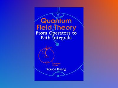 Quantum Field Theory: From Operators to Path Integrals av Kerson Huang