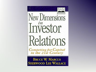 New Dimensions in Investor Relations: Competing for Capital in the 21st Cen av Bruce W. Marcus