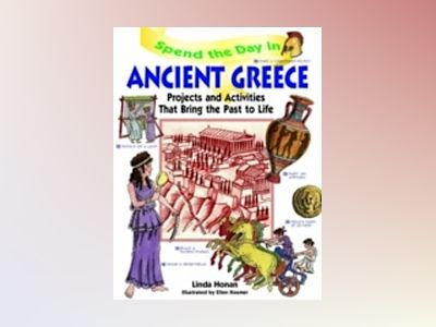 Spend the Day in Ancient Greece: Projects and Activities that Bring the Pas av Linda Honan