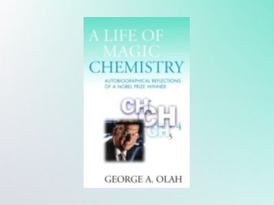 A Life of Magic Chemistry: Autobiographical Reflections of a Nobel Prize Wi av George A. Olah