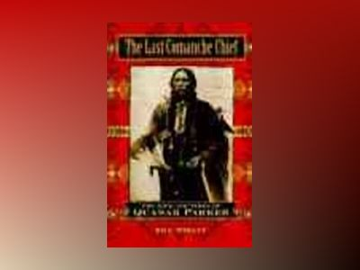 The Last Comanche Chief: The Life and Times of Quanah Parker av Bill Neeley