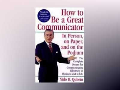How to Be a Great Communicator: In Person, on Paper, and on the Podium av Nido R. Qubein