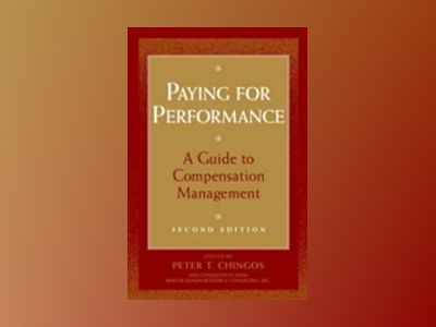 Paying for Performance: A Guide to Compensation Management, 2nd Edition av Peter T. Chingos