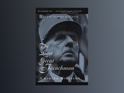 The Last Great Frenchman: A Life of General De Gaulle av Charles Williams