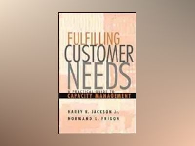 Fulfilling Customer Needs: A Practical Guide to Capacity Management av Harry K. Jackson