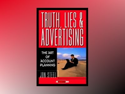 Truth, Lies, and Advertising: The Art of Account Planning av Jon Steel