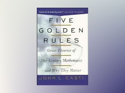 Five Golden Rules: Great Theories of 20th-Century Mathematics and Why They av John L. Casti