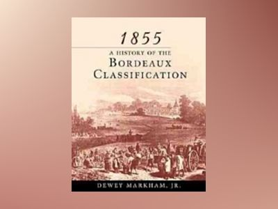 1855: A History of the Bordeaux Classification av Dewey Markham