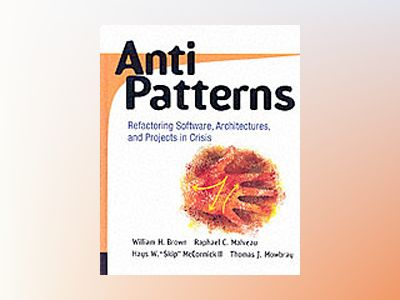 AntiPatterns: Refactoring Software, Architectures, and Projects in Crisis av William J. Brown