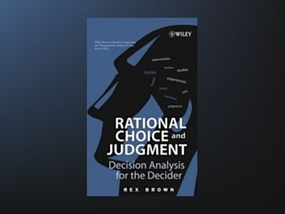 Rational Choice and Judgment: Decision Analysis for the Decider av Rex Brown