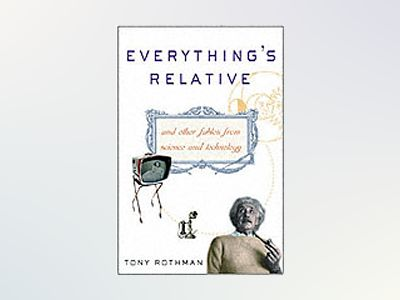 Everything's Relative: And Other Fables from Science and Technology av Tony Rothman