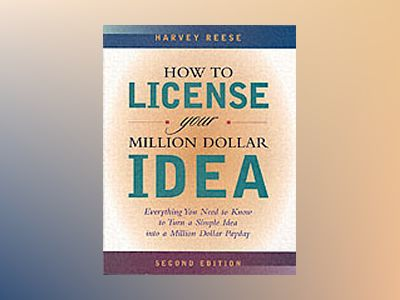 How to License Your Million Dollar Idea: Everything You Need To Know To Tur av Harvey Reese