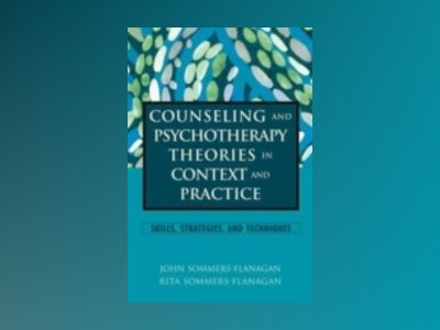 Counseling and Psychotherapy Theories in Context and Practice: Skills, Stra av John Sommers-Flanagan