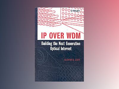 IP over WDM: Building the Next-Generation Optical Internet av Sudhir Dixit