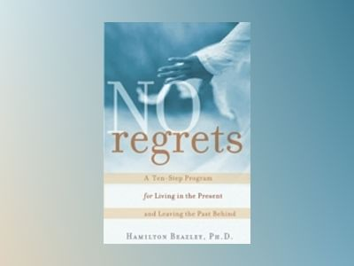 No Regrets: A Ten-Step Program for Living in the Present and Leaving the Pa av Hamilton Beazley
