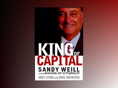 King of Capital: Sandy Weill and the Making of Citigroup av Amey Stone