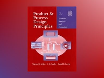 Product and Process Design Principles: Synthesis, Analysis, and Evaluation, av Warren D. Seider