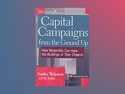 Capital Campaigns from the Ground Up : How Nonprofits Can Have the Building av Stanley Weinstein
