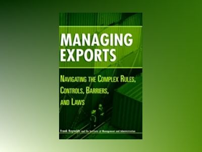 Managing Exports: Navigating the Complex Rules, Controls, Barriers, and Law av Frank Reynolds