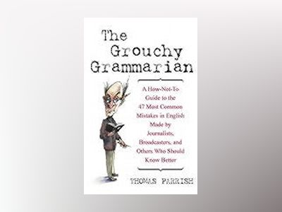 The Grouchy GrammarianTM: A How-Not-To Guide to the 47 Most Common Mistakes av Thomas Parrish