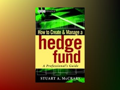 How to Create and Manage a Hedge Fund: A Professional's Guide av Stuart A. McCrary