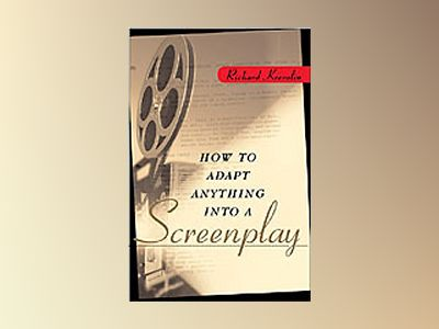 How to Adapt Anything into a Screenplay av Richard Krevolin