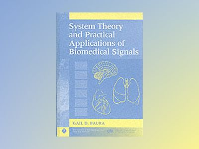 System Theory and Practical Applications of Biomedical Signals av Gail D. Baura