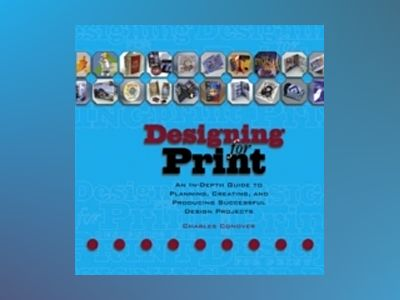 Designing for Print: An In-Depth Guide to Planning, Creating, and Producing av Charles Conover