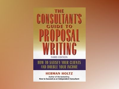 The Consultant's Guide to Proprosal Writing: How to Satisfy Your Clients an av Herman Holtz